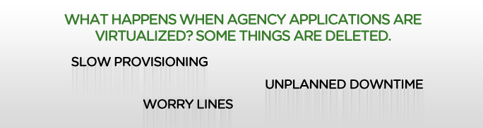 WHAT HAPPENS WHEN AGENCY APPLICATIONS ARE VIRTUALIZED? SOME THINGS ARE DELETED.